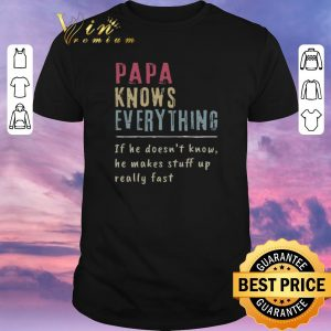 Original Papa Knows Everything if he doesn't know he makes stuff up fast shirt sweater