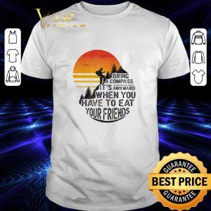 Premium Bring a compass it's awkward when you have to eat your friends shirt