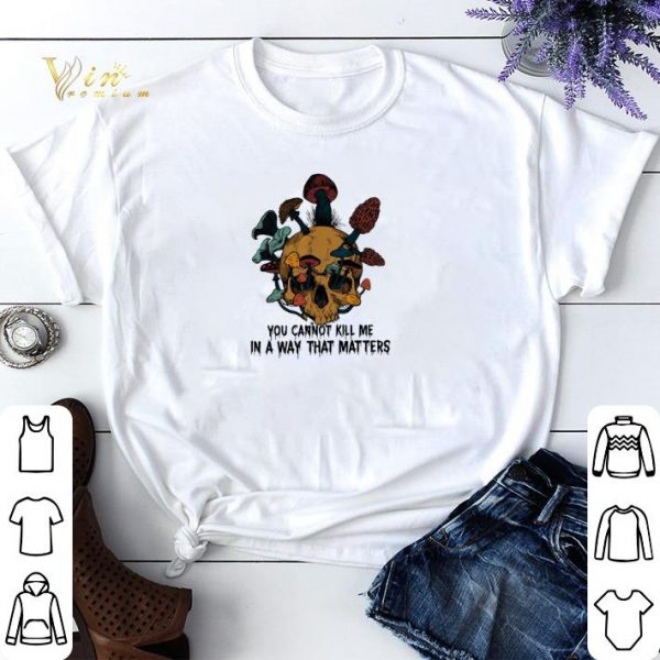 Skull mushroom you cannot kill me in a way that matters shirt sweater