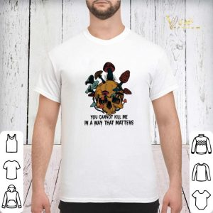Skull mushroom you cannot kill me in a way that matters shirt sweater 2