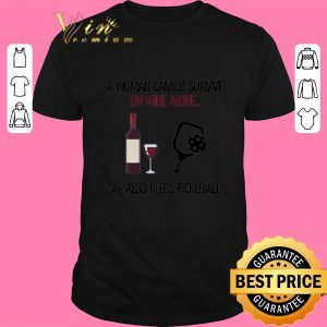 Top A woman cannot survive on wine alone she also needs pickleball shirt sweater 2019