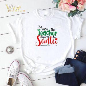 be nice the teacher reports to Santa shirt 1