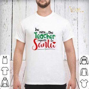 be nice the teacher reports to Santa shirt 2