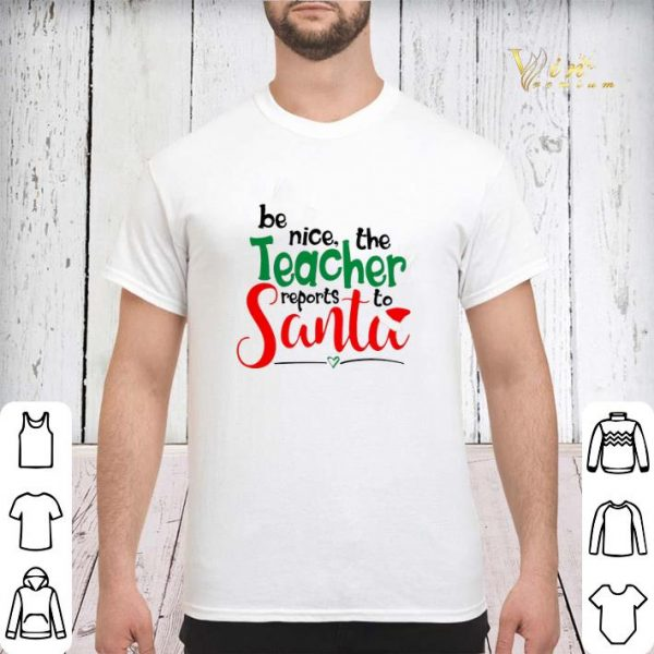 be nice the teacher reports to Santa shirt