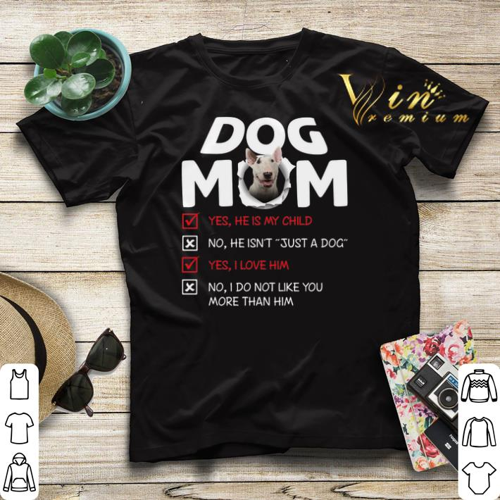 Bull Terrier dog mom yes he is my child no he isn t just a dog shirt sweater 4 - Bull Terrier dog mom yes he is my child no he isn't just a dog shirt sweater