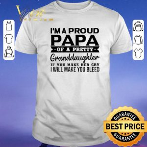 Funny I'm a proud papa of a pretty granddaughter if you make her cry shirt sweater