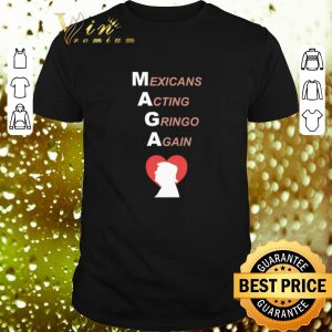 Funny Trump Mexicans Acting Gringo Again shirt