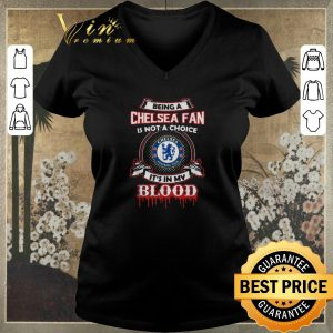 Hot Being A Chelsea Fan Is Not A Choice It's In My Blood shirt sweater