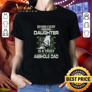 Premium Behind every smartass daughter is a truly asshole dad shirt