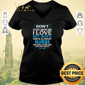 Original Don't flirt with me i love my wife she is a crazy nurse she will shirt sweater