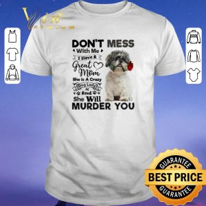 Pretty Shih Tzu don't mess with me i have a great mom a crazy dog lady shirt sweater