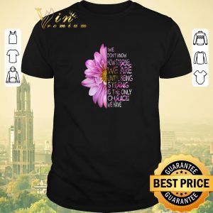 Nice We don't know how strong we are Breast Cancer Awareness flowers shirt sweater