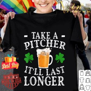 Funny Take A Pitcher Itll Last Longer St Patricks Day Gift T-shirt