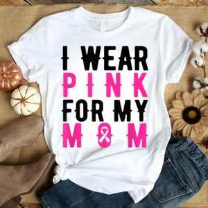 I Wear Pink For My Mom - Breast Cancer Awareness Gift shirt