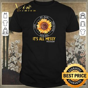 Premium Sunflower it's all messy my hair the house the kids life momlife shirt sweater