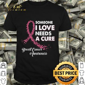 Someone I Love Needs Cure Breast Cancer Awareness shirt