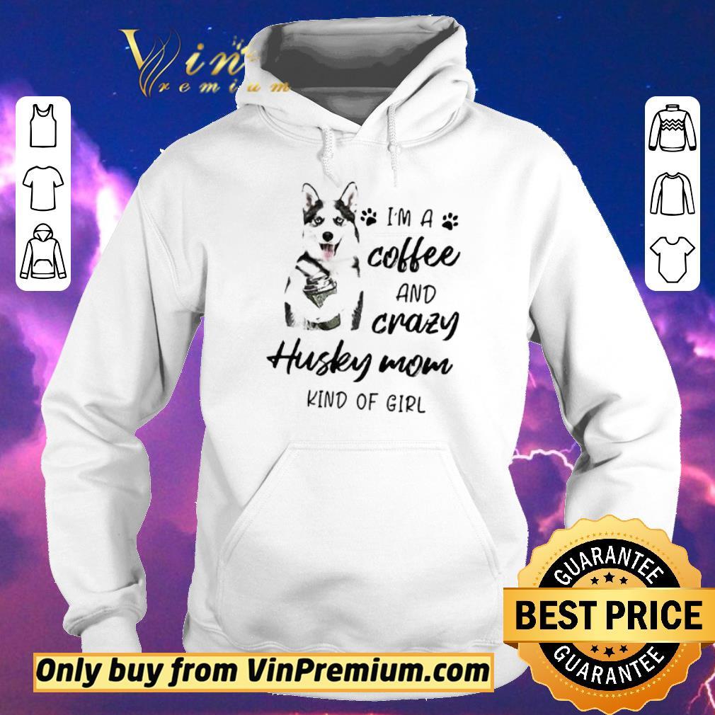 Awesome I m a coffee and crazy Husky mom kind of girl shirt sweater 4 - Awesome I'm a coffee and crazy Husky mom kind of girl shirt sweater
