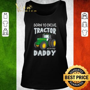 Awesome Original Born to drive tractor with my daddy shirt