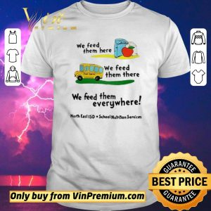 Original We feed them here or there or everywhere North East ISD School Nutrition Services shirt sweater