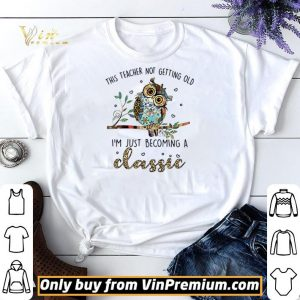 Owl this teacher not getting old I'm just becoming a classic shirt sweater