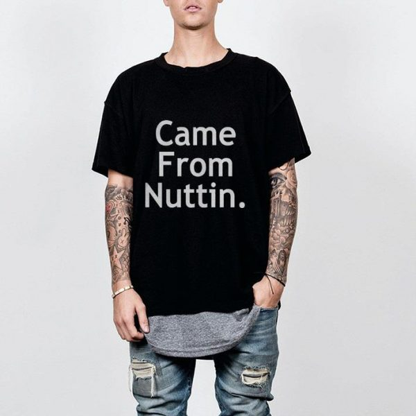 Came from nuttin shirt