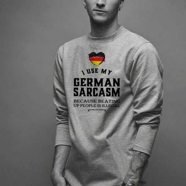 Germany I use my German sarcasm because beating up people is illegal shirt