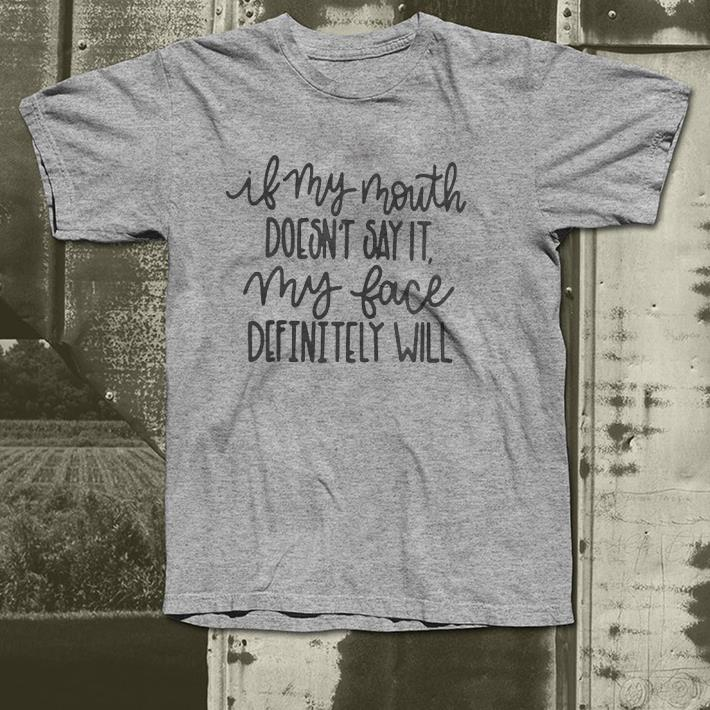 If my mouth doesn t say it my face definitely will shirt 4 - If my mouth doesn't say it my face definitely will shirt