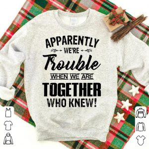 Apparently were trouble when we camp together who knew shirt