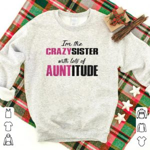 I'm the crazy sister with lots of auntitude shirt