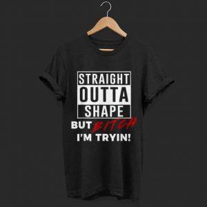 Straight Outta Shape But Bitch I'm Tryin  shirt
