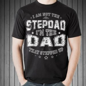 I Am Not The Stepdad Im The Dad That Stepped Up Papa shirt 1