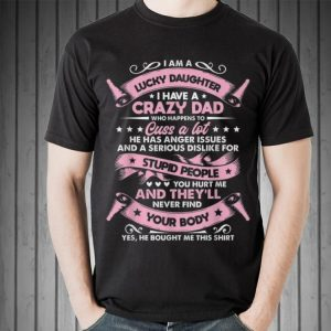 I am a lucky daughter I have a crazy dad Who Happens To Cuss a Lot shirt