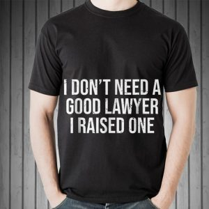I don't need a good lawyer i raised one Father day shirt