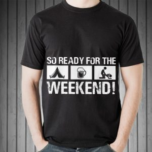 So Ready For The Camping Beer Sex Weekend shirt 1