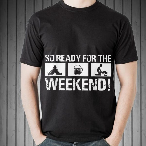 So Ready For The Camping Beer Sex Weekend shirt
