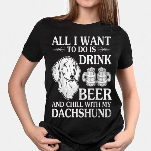 All I Want To Do Is Drink Beer Chill With My Dachshund Dog shirt