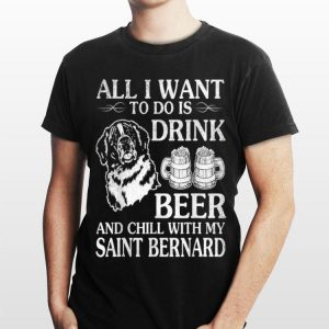 All I Want To Do Is Drink Beer Chill With My Saint Bernard shirt