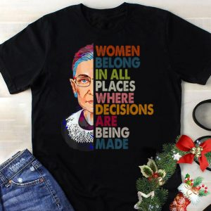 Best price Ruth Bader Ginsburg Women Belong In All Places Where Decisions Are Being Made shirt