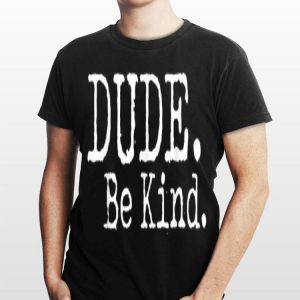 Dude Be Kind Choose Kind Anti Bullying Movement shirt