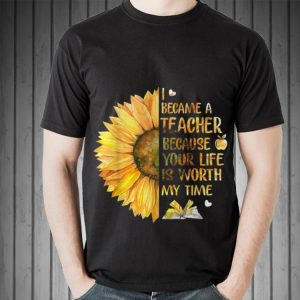 I Became A Teacher Because Your Life is Worth My Time Sunflower sweater