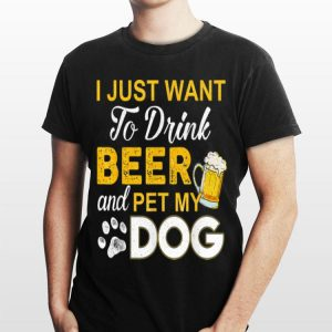 I Just Want To Drink Beer And Pet My Dog T Beer shirt