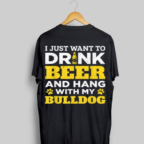 I Just Want to Drink Beer and Hang With My Bulldog Dad shirt