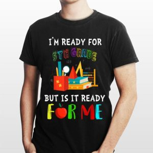 I'm Ready For 5th grade But Is It Ready For Me shirt