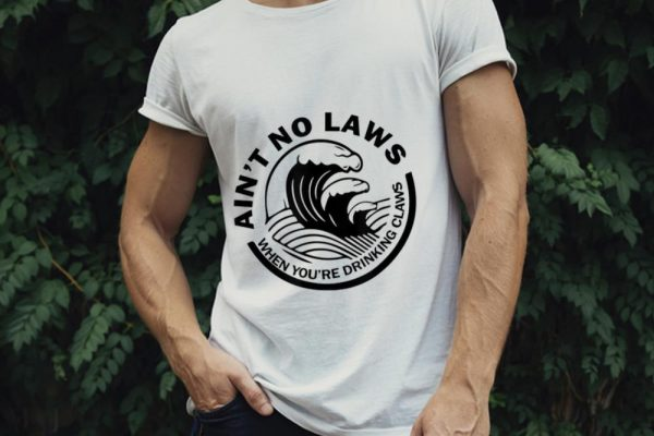 The Best Ain't No Laws When You're Drinking Claws shirt