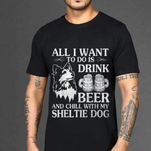The best trend All I Want To Do Is Drink Beer Chill With My Sheltie shirt