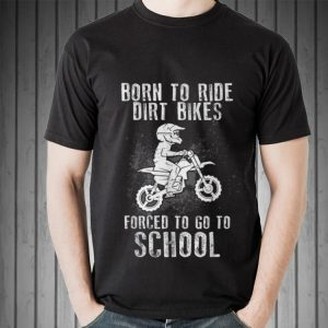 Awesome Born To Ride Dirt Bikes Forced To Go To School shirt 1