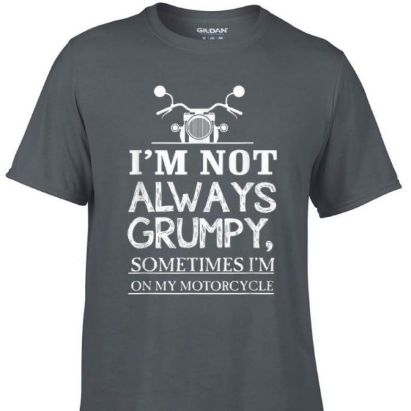 Awesome I'm Not Always Grumpy Sometime I'm On My Motocycle shirt