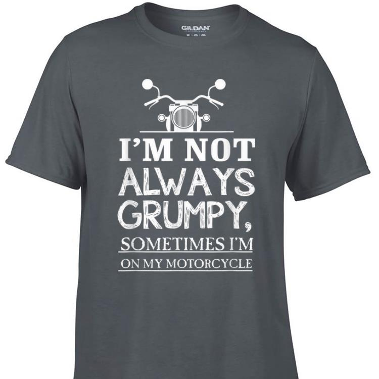 Awesome I m Not Always Grumpy Sometime I m On My Motocycle shirt 1 - Awesome I'm Not Always Grumpy Sometime I'm On My Motocycle shirt