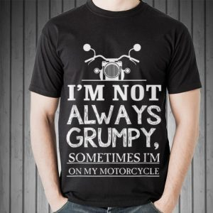 Awesome I'm Not Always Grumpy Sometime I'm On My Motocycle shirt 1