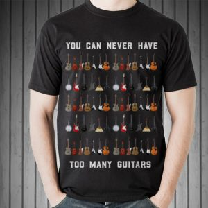 Awesome You Can Never Have Too Many Guitars shirt